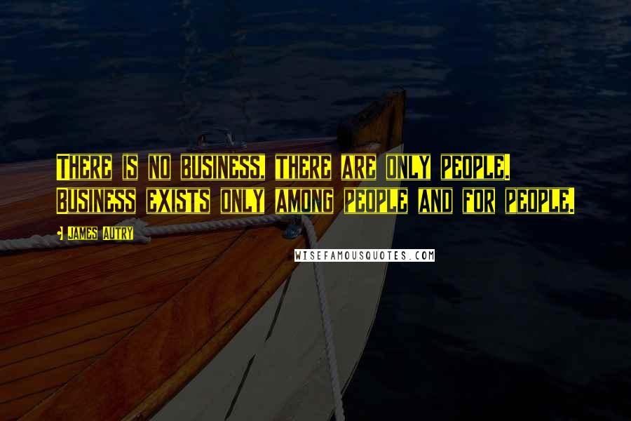 James Autry quotes: There is no business, there are only people. Business exists only among people and for people.
