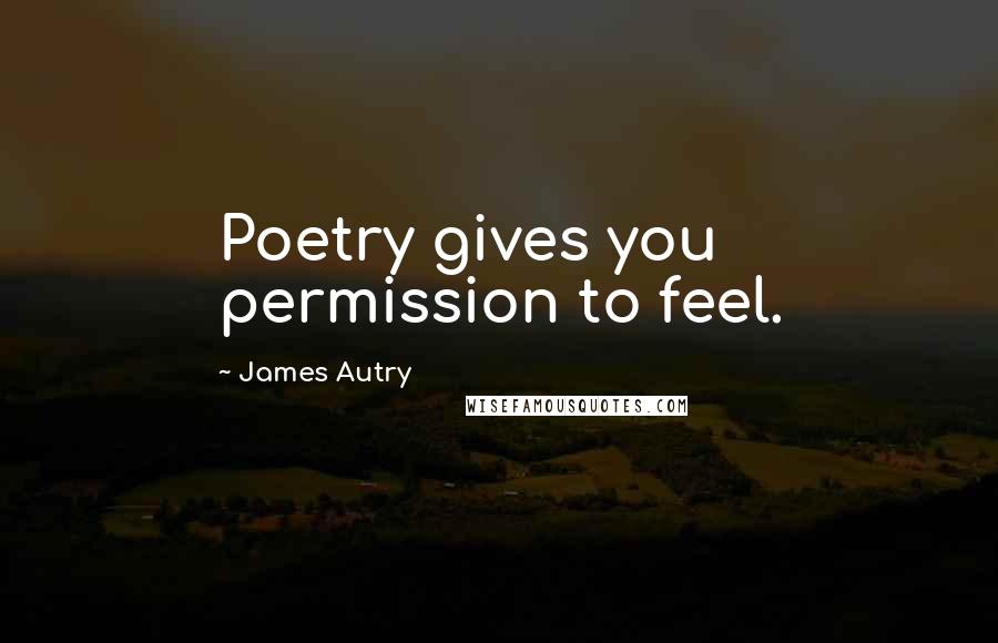 James Autry quotes: Poetry gives you permission to feel.