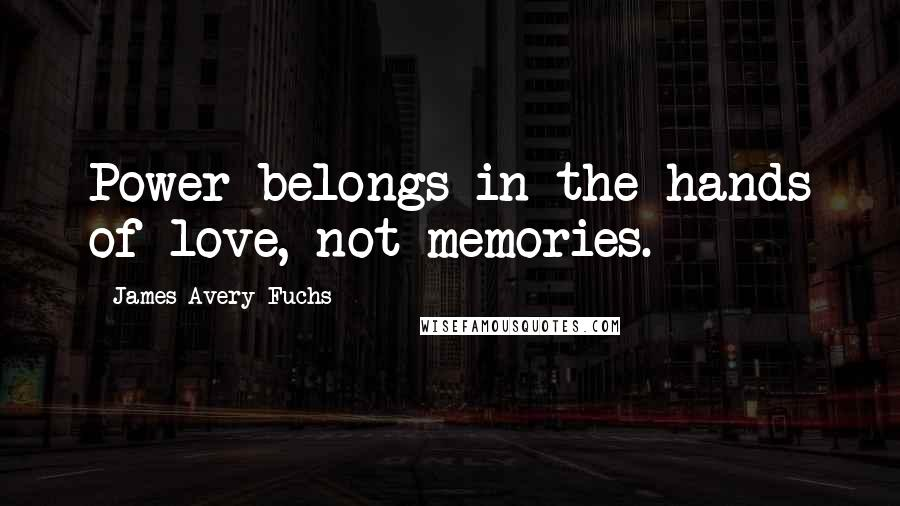 James Avery Fuchs quotes: Power belongs in the hands of love, not memories.