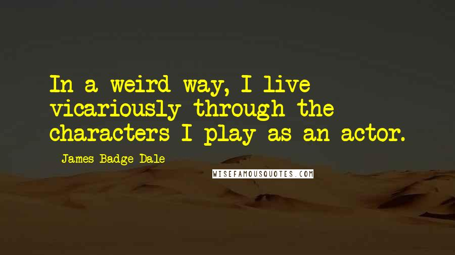 James Badge Dale quotes: In a weird way, I live vicariously through the characters I play as an actor.