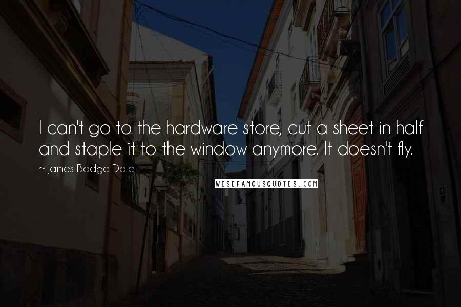 James Badge Dale quotes: I can't go to the hardware store, cut a sheet in half and staple it to the window anymore. It doesn't fly.
