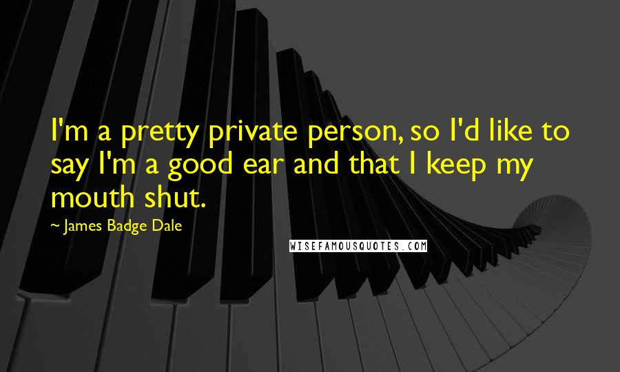 James Badge Dale quotes: I'm a pretty private person, so I'd like to say I'm a good ear and that I keep my mouth shut.