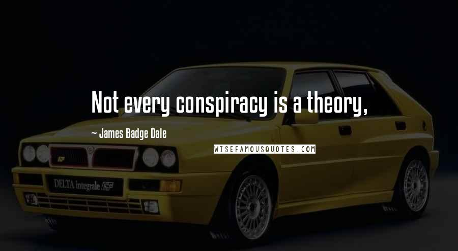 James Badge Dale quotes: Not every conspiracy is a theory,