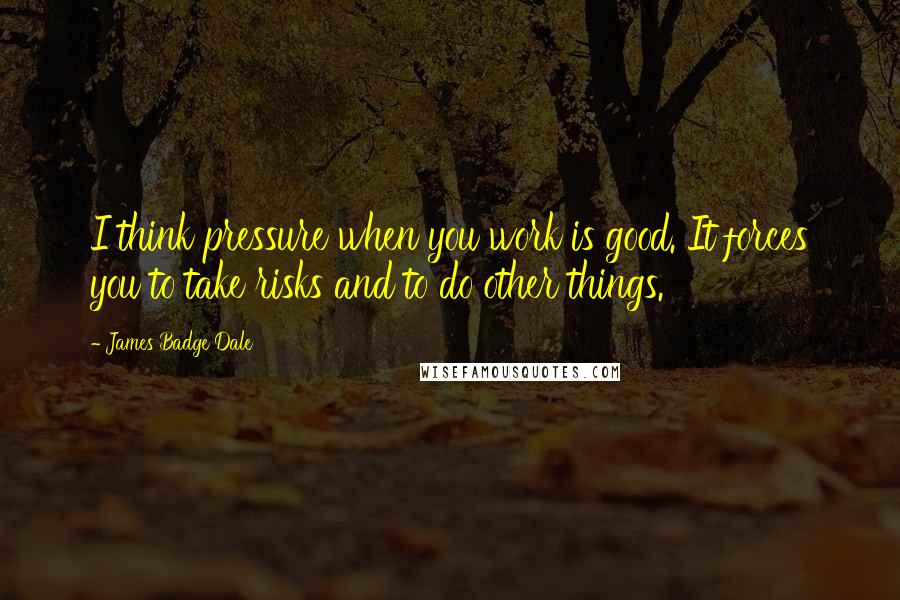 James Badge Dale quotes: I think pressure when you work is good. It forces you to take risks and to do other things.