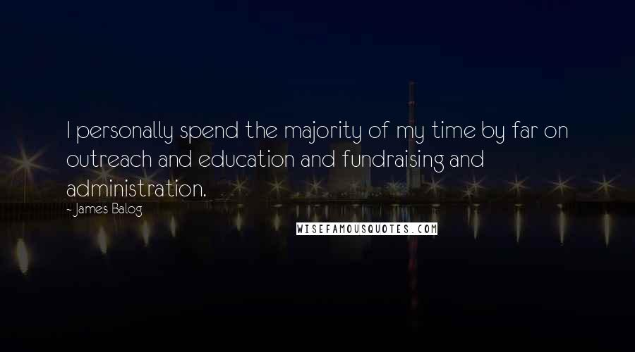 James Balog quotes: I personally spend the majority of my time by far on outreach and education and fundraising and administration.
