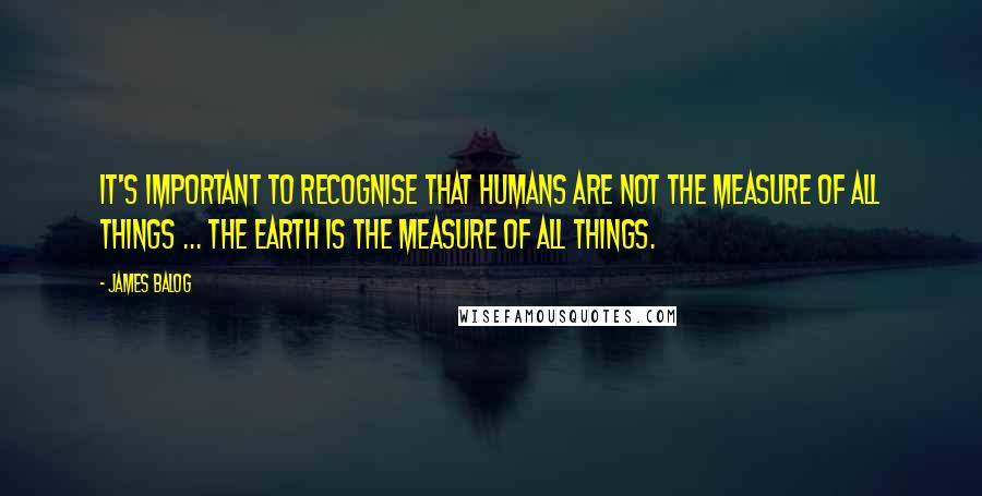 James Balog quotes: It's important to recognise that humans are not the measure of all things ... The Earth is the measure of all things.