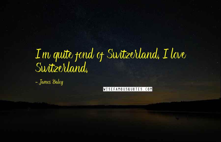 James Balog quotes: I'm quite fond of Switzerland. I love Switzerland.