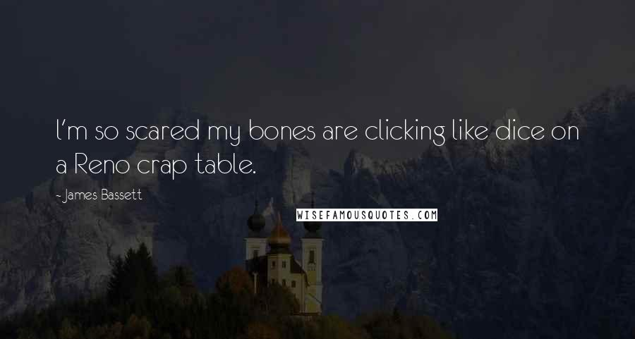 James Bassett quotes: l'm so scared my bones are clicking like dice on a Reno crap table.