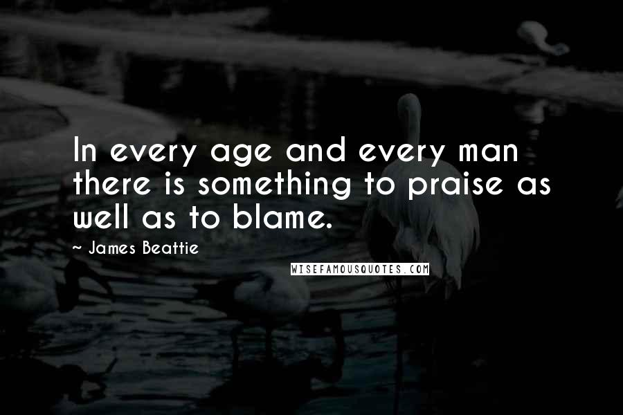 James Beattie quotes: In every age and every man there is something to praise as well as to blame.
