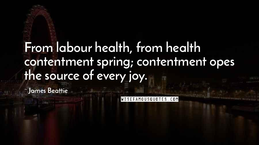 James Beattie quotes: From labour health, from health contentment spring; contentment opes the source of every joy.