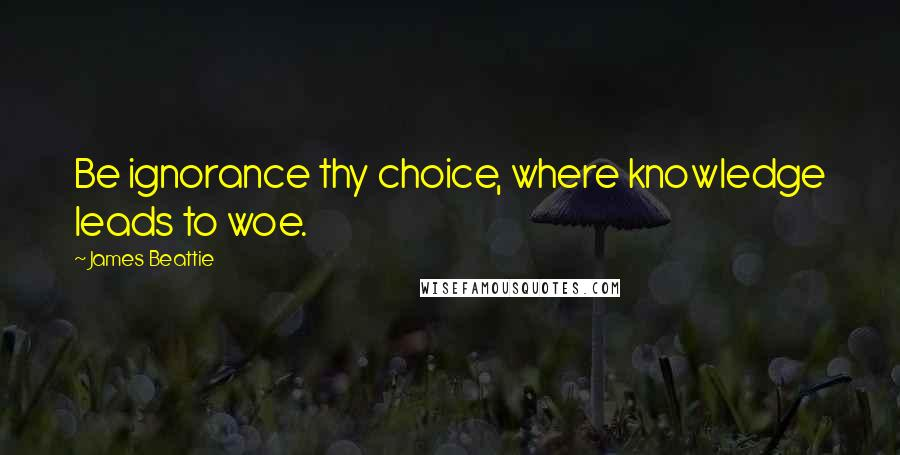 James Beattie quotes: Be ignorance thy choice, where knowledge leads to woe.