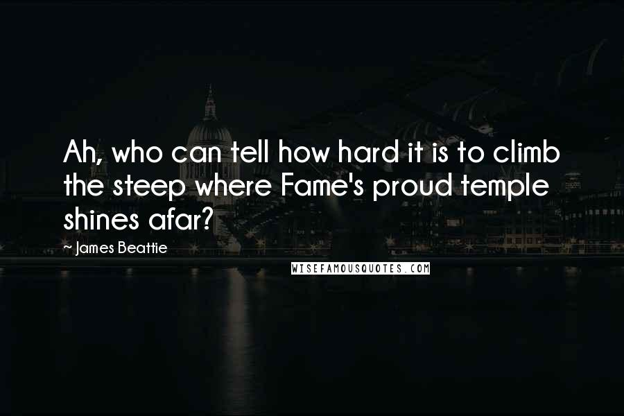 James Beattie quotes: Ah, who can tell how hard it is to climb the steep where Fame's proud temple shines afar?