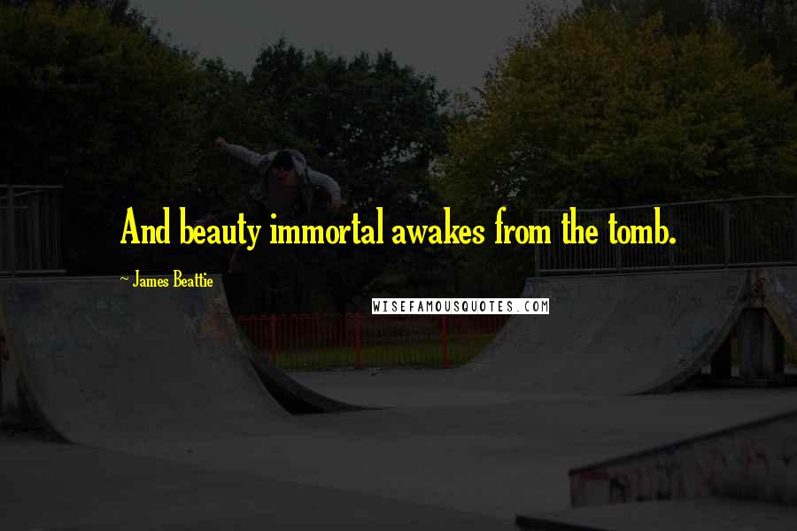 James Beattie quotes: And beauty immortal awakes from the tomb.