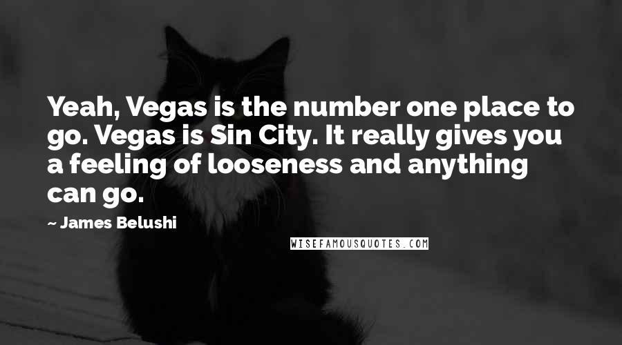 James Belushi quotes: Yeah, Vegas is the number one place to go. Vegas is Sin City. It really gives you a feeling of looseness and anything can go.
