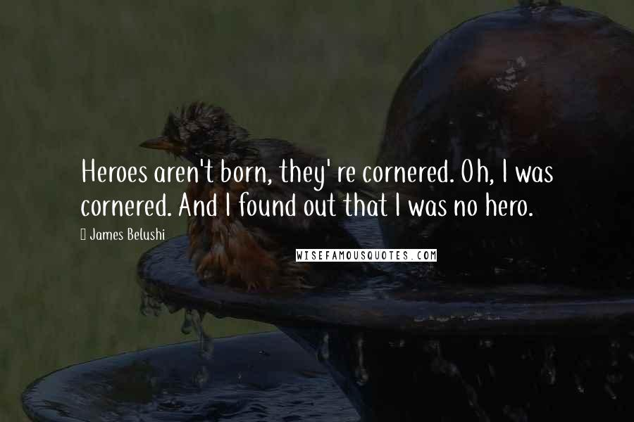 James Belushi quotes: Heroes aren't born, they' re cornered. Oh, I was cornered. And I found out that I was no hero.