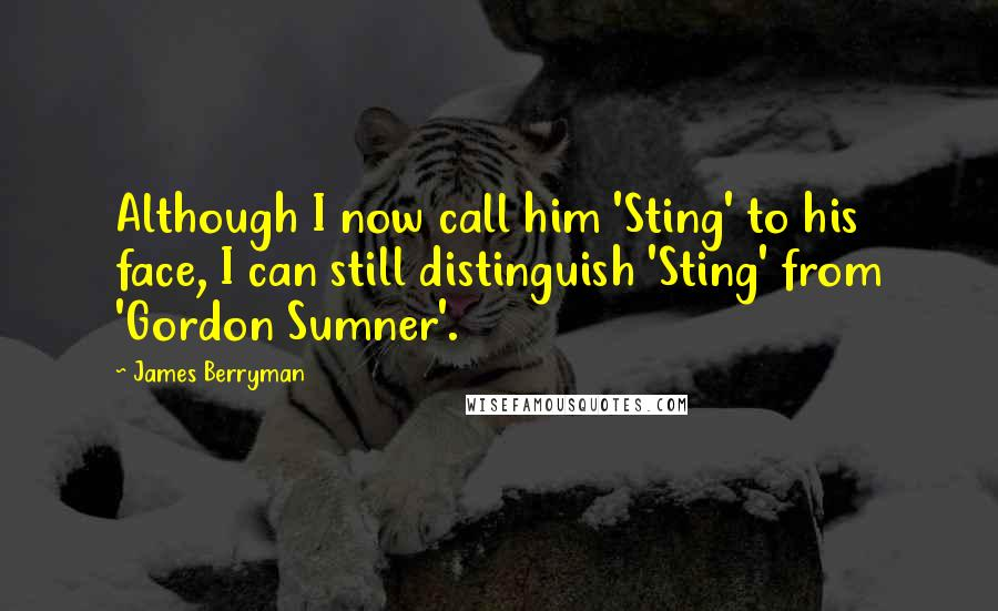 James Berryman quotes: Although I now call him 'Sting' to his face, I can still distinguish 'Sting' from 'Gordon Sumner'.