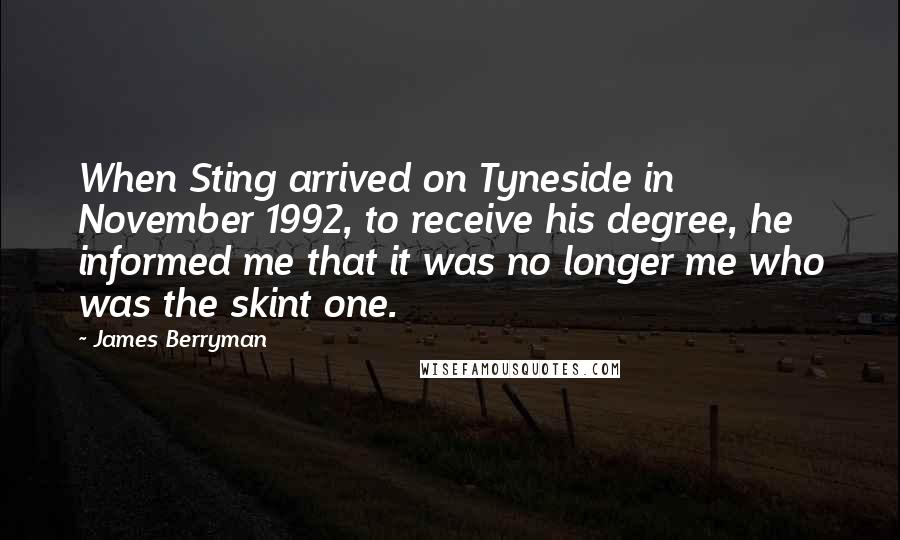 James Berryman quotes: When Sting arrived on Tyneside in November 1992, to receive his degree, he informed me that it was no longer me who was the skint one.