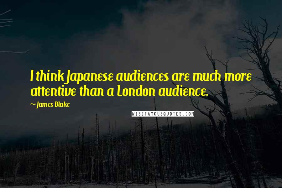 James Blake quotes: I think Japanese audiences are much more attentive than a London audience.