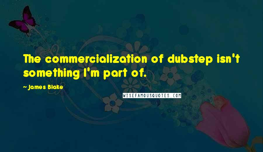 James Blake quotes: The commercialization of dubstep isn't something I'm part of.