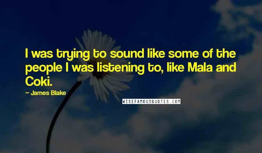 James Blake quotes: I was trying to sound like some of the people I was listening to, like Mala and Coki.