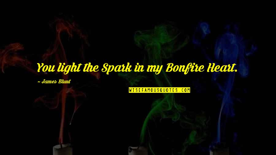 James Blunt Bonfire Heart Quotes By James Blunt: You light the Spark in my Bonfire Heart.