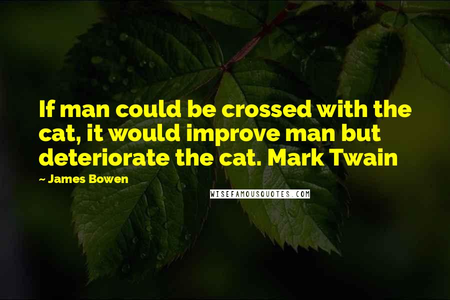 James Bowen quotes: If man could be crossed with the cat, it would improve man but deteriorate the cat. Mark Twain