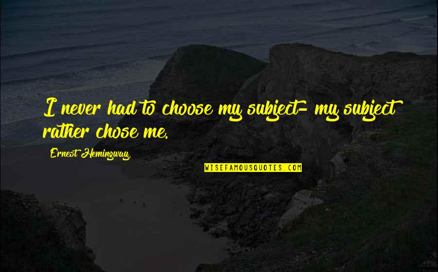 James Brian Hellwig Quotes By Ernest Hemingway,: I never had to choose my subject- my