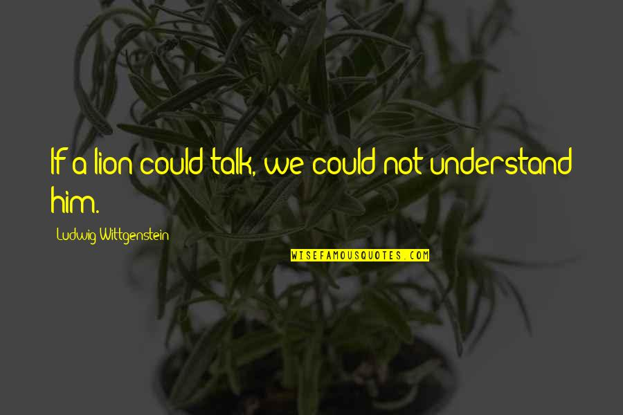 James Brian Hellwig Quotes By Ludwig Wittgenstein: If a lion could talk, we could not