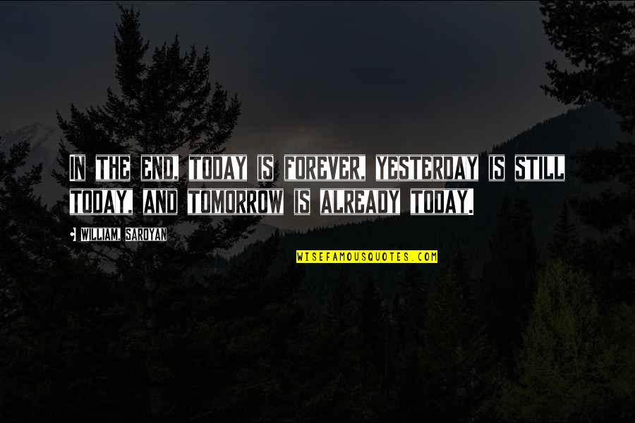James Brian Hellwig Quotes By William, Saroyan: In the end, today is forever, yesterday is