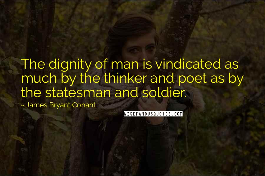 James Bryant Conant quotes: The dignity of man is vindicated as much by the thinker and poet as by the statesman and soldier.