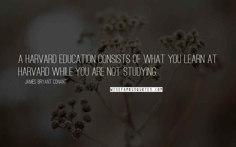 James Bryant Conant quotes: A Harvard education consists of what you learn at Harvard while you are not studying.