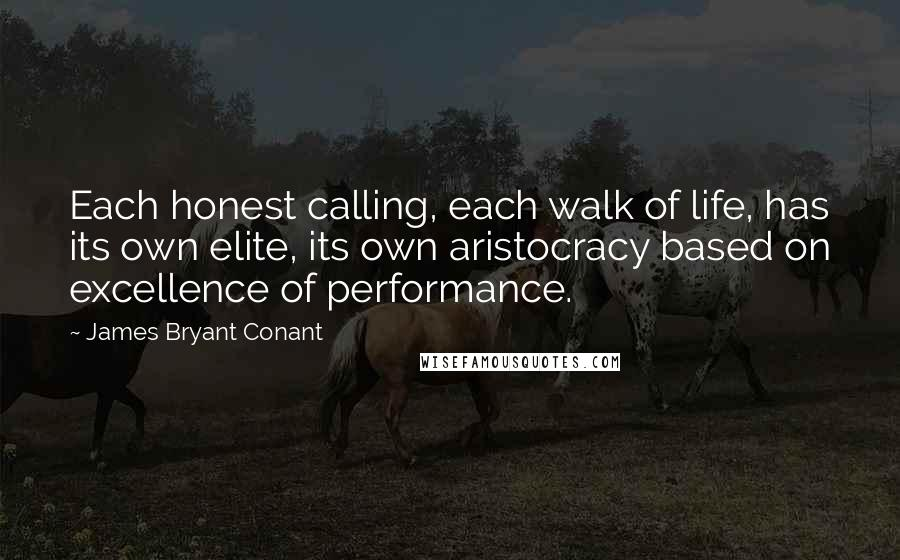 James Bryant Conant quotes: Each honest calling, each walk of life, has its own elite, its own aristocracy based on excellence of performance.