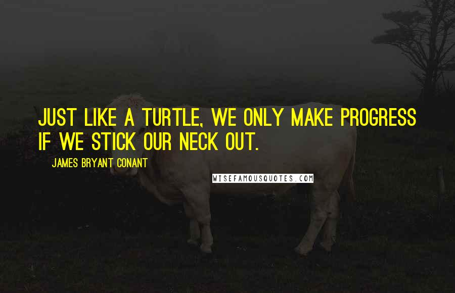 James Bryant Conant quotes: Just like a turtle, we only make progress if we stick our neck out.