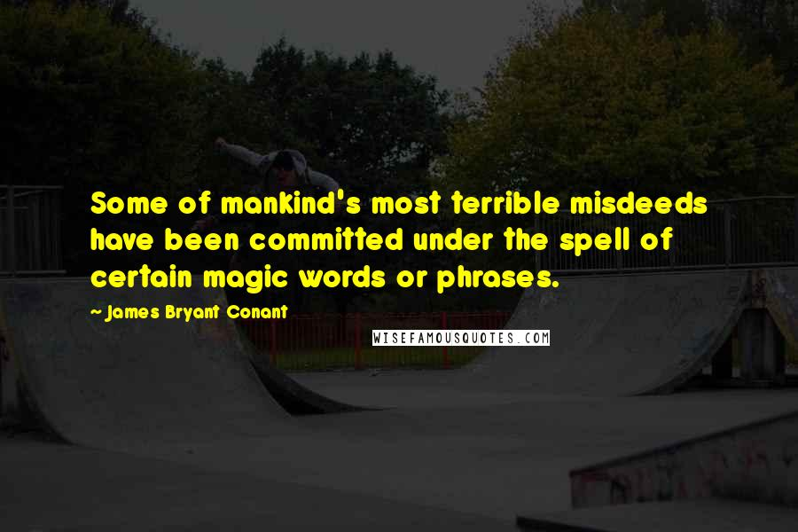 James Bryant Conant quotes: Some of mankind's most terrible misdeeds have been committed under the spell of certain magic words or phrases.