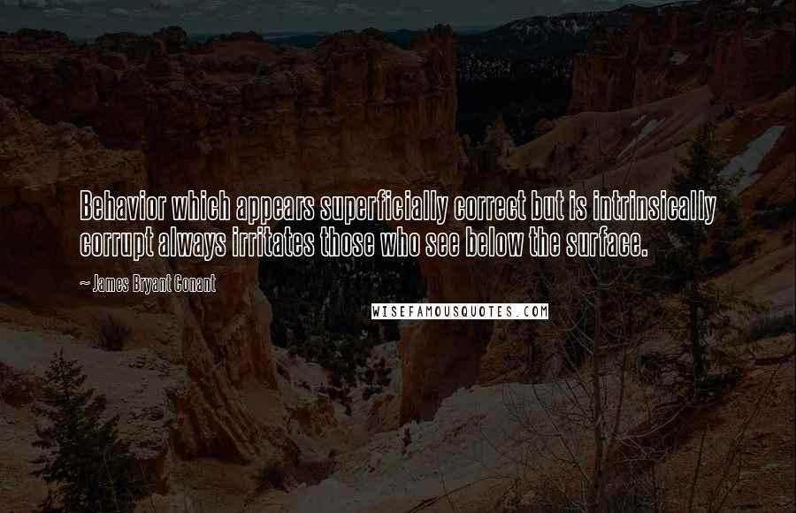 James Bryant Conant quotes: Behavior which appears superficially correct but is intrinsically corrupt always irritates those who see below the surface.