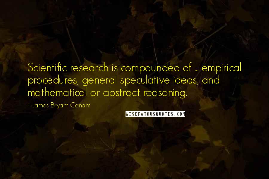 James Bryant Conant quotes: Scientific research is compounded of ... empirical procedures, general speculative ideas, and mathematical or abstract reasoning.
