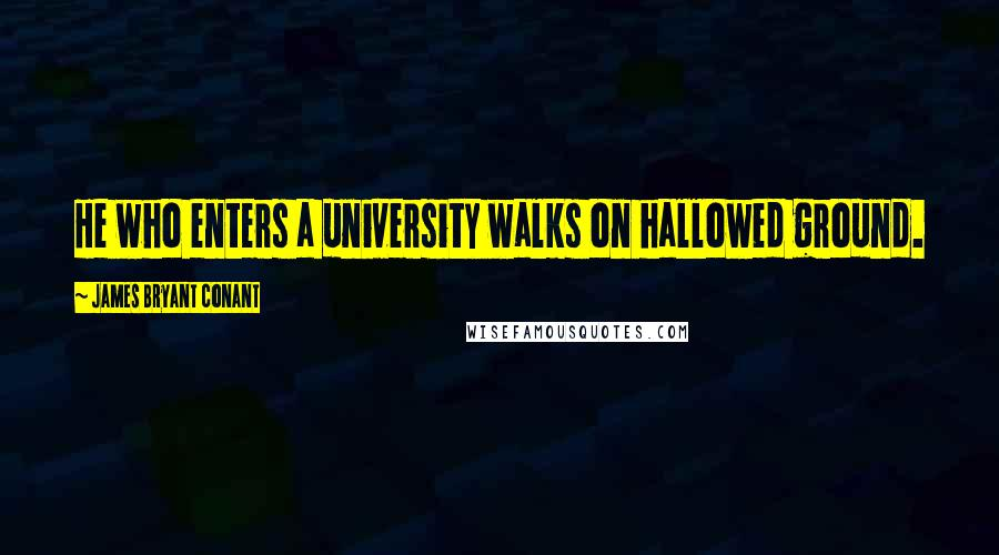 James Bryant Conant quotes: He who enters a university walks on hallowed ground.