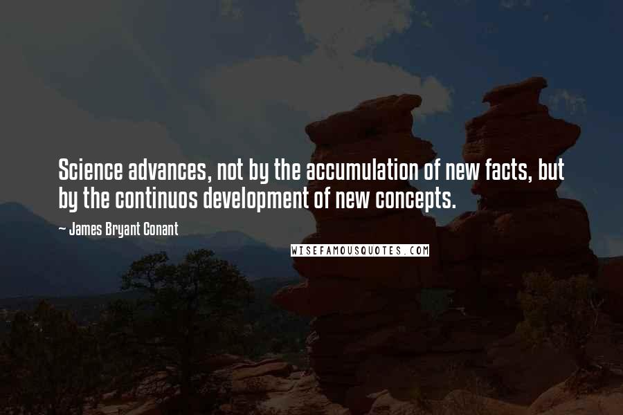 James Bryant Conant quotes: Science advances, not by the accumulation of new facts, but by the continuos development of new concepts.