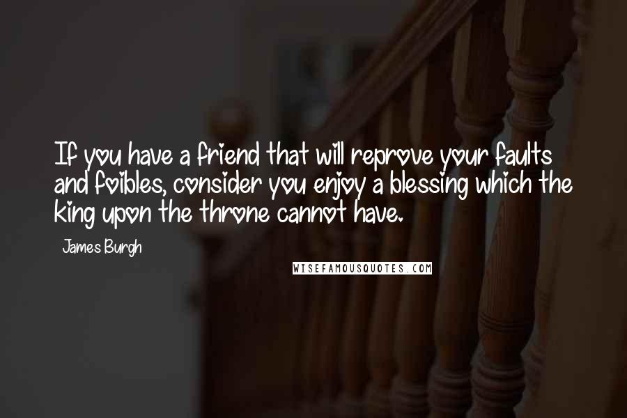 James Burgh quotes: If you have a friend that will reprove your faults and foibles, consider you enjoy a blessing which the king upon the throne cannot have.