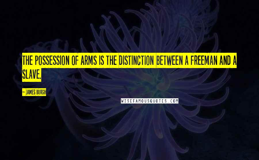 James Burgh quotes: The possession of arms is the distinction between a freeman and a slave.