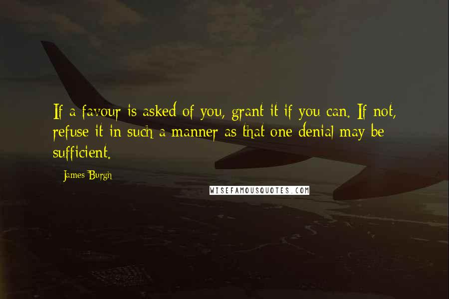 James Burgh quotes: If a favour is asked of you, grant it if you can. If not, refuse it in such a manner as that one denial may be sufficient.