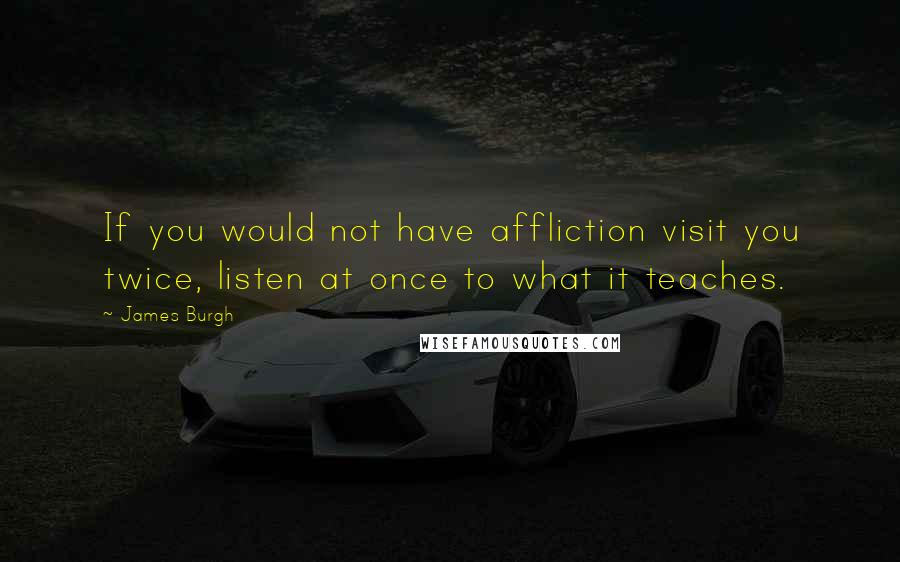 James Burgh quotes: If you would not have affliction visit you twice, listen at once to what it teaches.