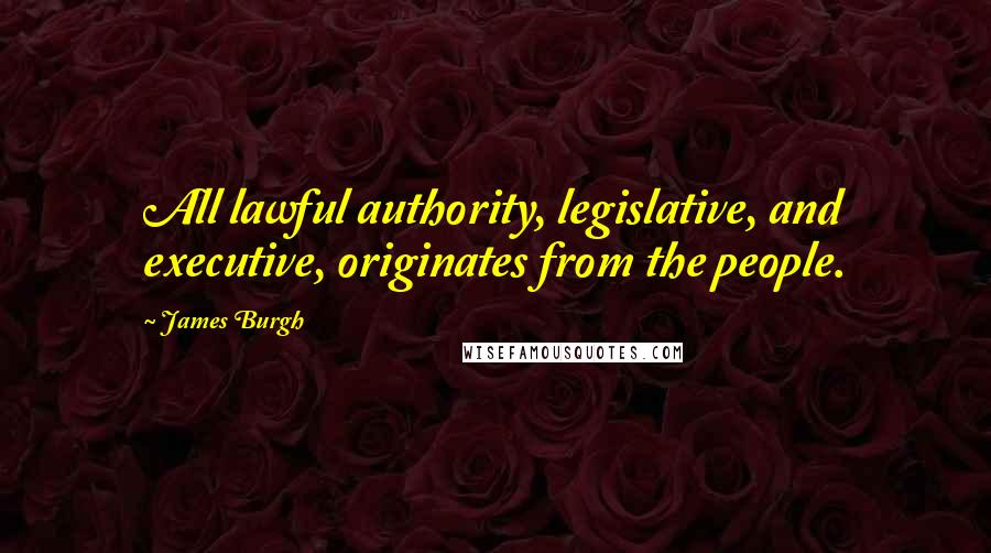 James Burgh quotes: All lawful authority, legislative, and executive, originates from the people.