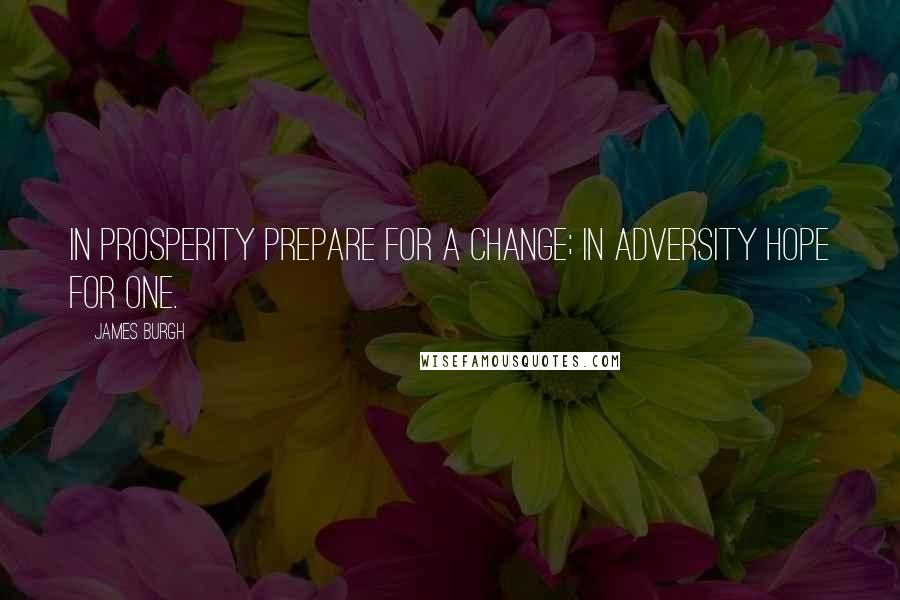 James Burgh quotes: In prosperity prepare for a change; in adversity hope for one.