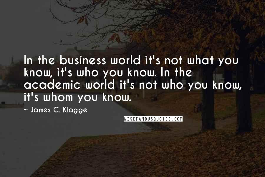 James C. Klagge quotes: In the business world it's not what you know, it's who you know. In the academic world it's not who you know, it's whom you know.