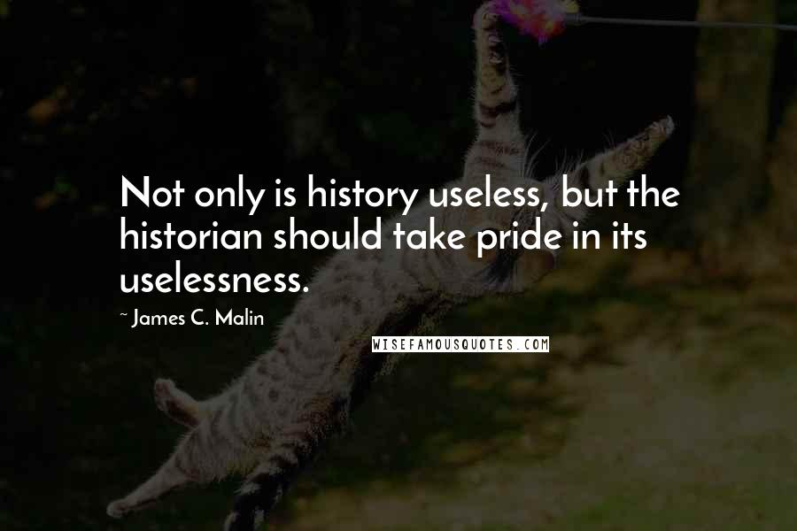 James C. Malin quotes: Not only is history useless, but the historian should take pride in its uselessness.