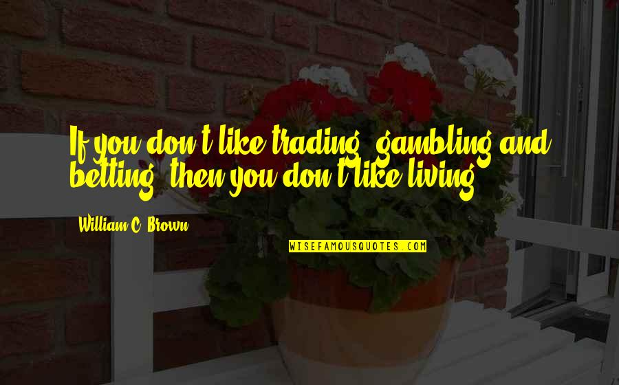 James Caan Movie Quotes By William C. Brown: If you don't like trading, gambling and betting,