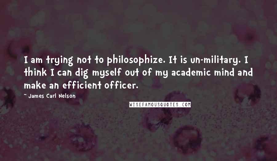 James Carl Nelson quotes: I am trying not to philosophize. It is un-military. I think I can dig myself out of my academic mind and make an efficient officer.