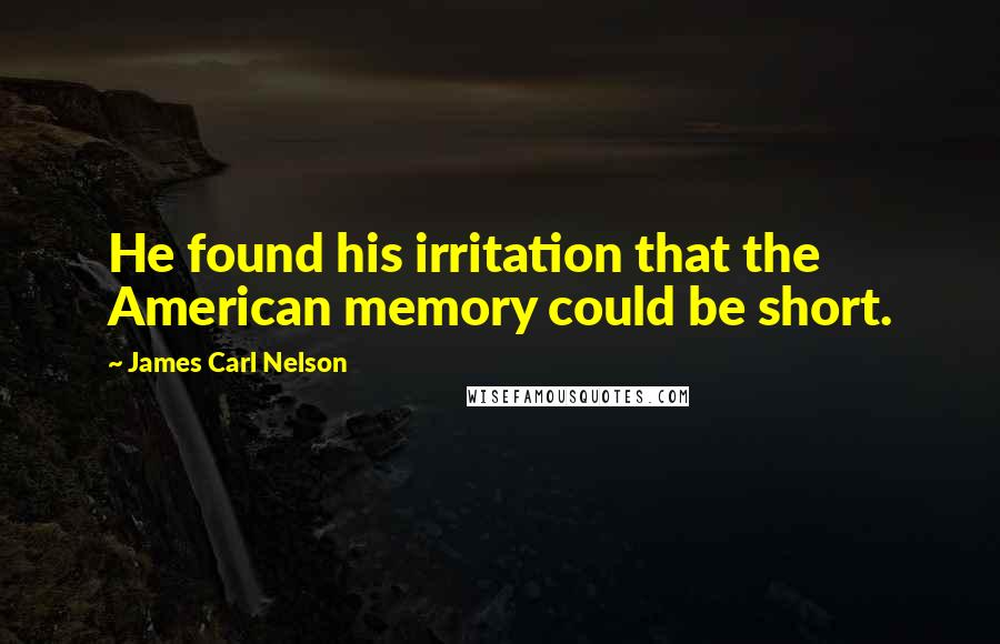 James Carl Nelson quotes: He found his irritation that the American memory could be short.