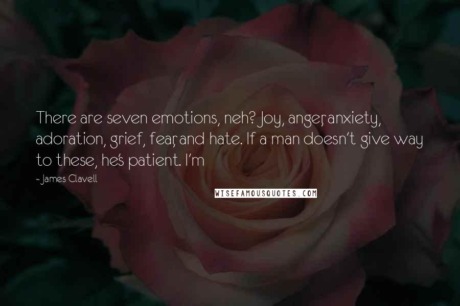 James Clavell quotes: There are seven emotions, neh? Joy, anger, anxiety, adoration, grief, fear, and hate. If a man doesn't give way to these, he's patient. I'm
